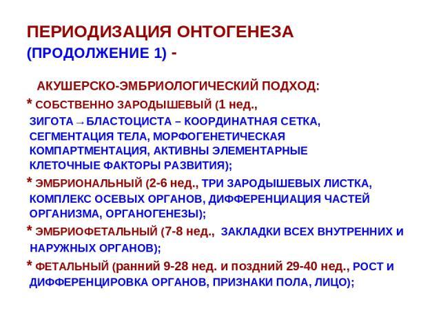 ПЕРИОДИЗАЦИЯ ОНТОГЕНЕЗА (ПРОДОЛЖЕНИЕ 1) - АКУШЕРСКО-ЭМБРИОЛОГИЧЕСКИЙ ПОДХОД: * СОБСТВЕННО ЗАРОДЫШЕВЫЙ (1 нед., ЗИГОТА→БЛАСТОЦИСТА – КООРДИНАТНАЯ СЕТКА, СЕГМЕНТАЦИЯ ТЕЛА, МОРФОГЕНЕТИЧЕСКАЯ КОМПАРТМЕНТАЦИЯ, АКТИВНЫ ЭЛЕМЕНТАРНЫЕ КЛЕТОЧНЫЕ ФАКТОРЫ РАЗВИ…