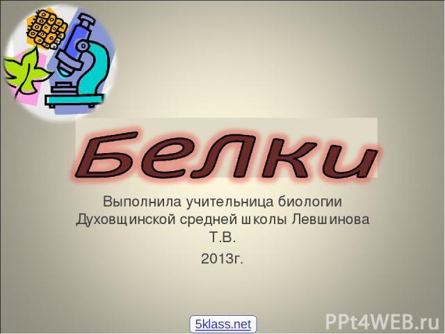 Выполнила учительница биологии Духовщинской средней школы Левшинова Т.В. 2013г. 5klass.net
