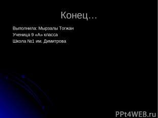 Конец… Выполнила: Мырзалы Тогжан Ученица 9 «А» класса Школа №1 им. Димитрова
