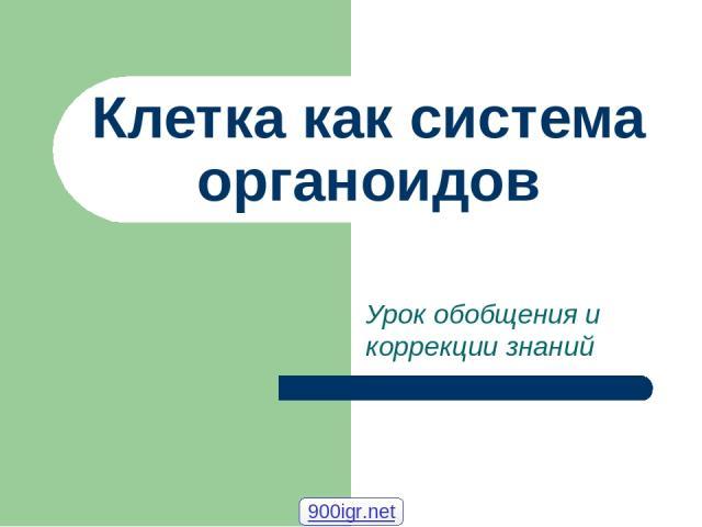 Клетка как система органоидов Урок обобщения и коррекции знаний 900igr.net
