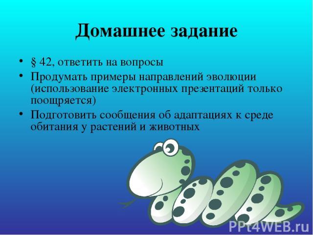 Домашнее задание § 42, ответить на вопросы Продумать примеры направлений эволюции (использование электронных презентаций только поощряется) Подготовить сообщения об адаптациях к среде обитания у растений и животных