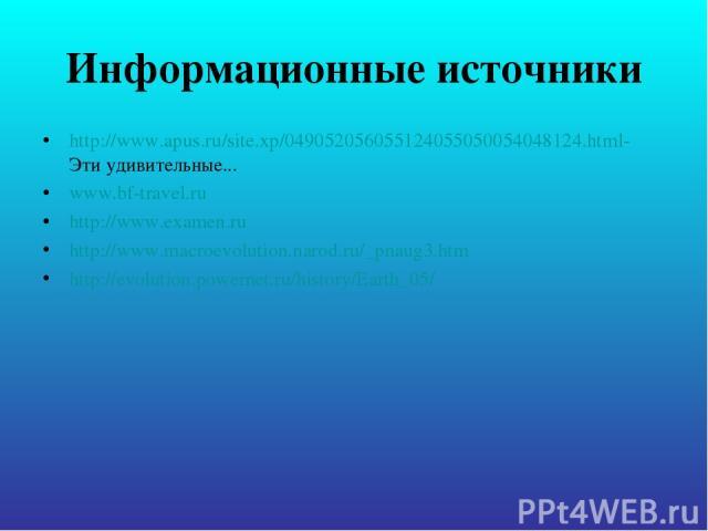 Информационные источники http://www.apus.ru/site.xp/049052056055124055050054048124.html- Эти удивительные... www.bf-travel.ru http://www.examen.ru http://www.macroevolution.narod.ru/_pnaug3.htm http://evolution.powernet.ru/history/Earth_05/
