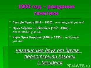 1900 год – рождение генетики Гуго Де Фриз (1848 – 1935) - голландский ученый Эри