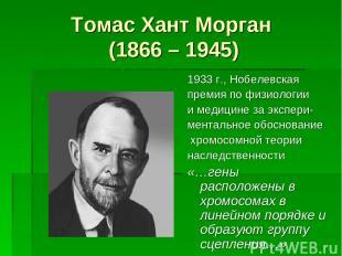 Томас Хант Морган (1866 – 1945) 1933 г., Нобелевская премия по физиологии и меди