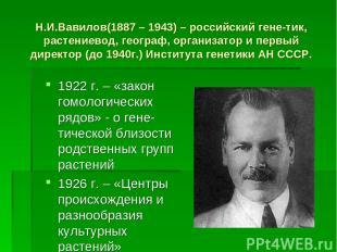 Н.И.Вавилов(1887 – 1943) – российский гене-тик, растениевод, географ, организато