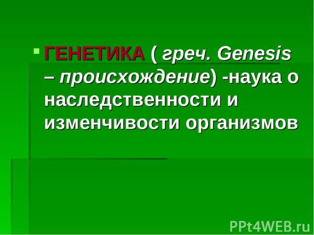 ГЕНЕТИКА ( греч. Genesis – происхождение) -наука о наследственности и изменчивости организмов