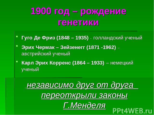 1900 год – рождение генетики Гуго Де Фриз (1848 – 1935) - голландский ученый Эрих Чермак – Зейзенегг (1871 -1962) – австрийский ученый Карл Эрих Корренс (1864 – 1933) – немецкий ученый независимо друг от друга переоткрыли законы Г.Менделя