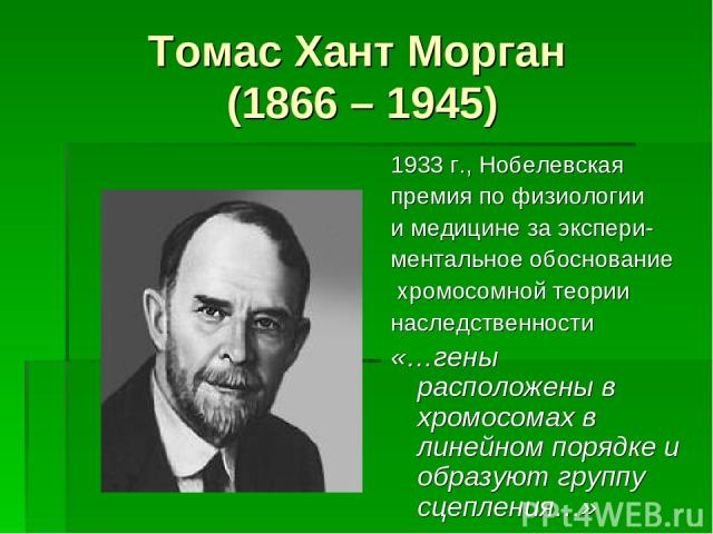 Томас Хант Морган (1866 – 1945) 1933 г., Нобелевская премия по физиологии и медицине за экспери- ментальное обоснование хромосомной теории наследственности «…гены расположены в хромосомах в линейном порядке и образуют группу сцепления…»