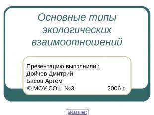 Основные типы экологических взаимоотношений Презентацию выполнили : Дойчев Дмитр