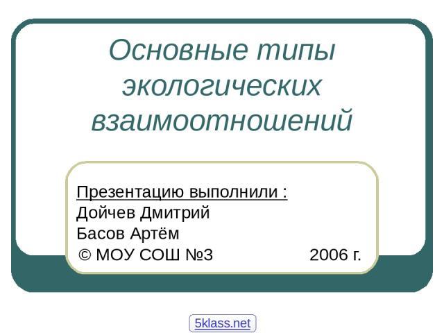Основные типы экологических взаимоотношений Презентацию выполнили : Дойчев Дмитрий Басов Артём © МОУ СОШ №3 2006 г. 5klass.net