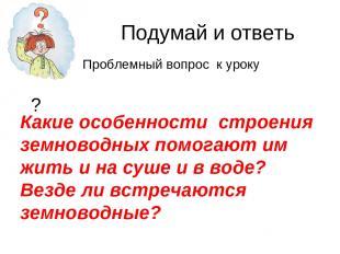 Подумай и ответь ? Какие особенности строения земноводных помогают им жить и на