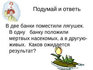 Подумай и ответь В две банки поместили лягушек. В одну банку положили мертвых на