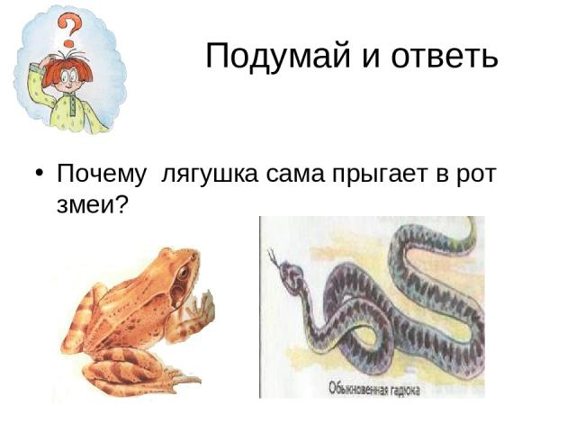 Подумай и ответь Почему лягушка сама прыгает в рот змеи?