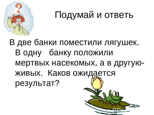 Подумай и ответь В две банки поместили лягушек. В одну банку положили мертвых насекомых, а в другую- живых. Каков ожидается результат?
