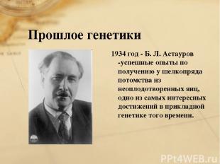 Прошлое генетики 1934 год - Б. Л. Астауров -успешные опыты по получению у шелкоп
