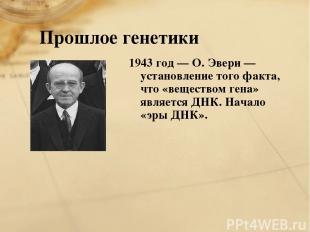Прошлое генетики 1943 год — О. Эвери — установление того факта, что «веществом г