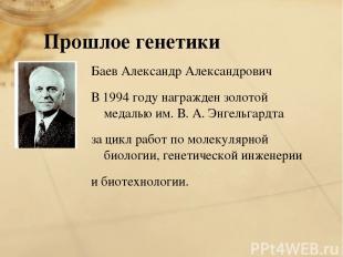 Прошлое генетики Баев Александр Александрович В 1994 году награжден золотой меда