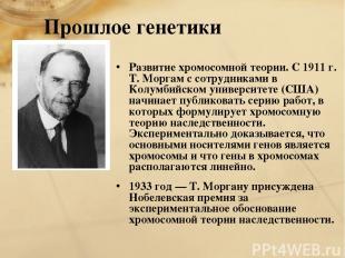 Прошлое генетики Развитие хромосомной теории. С 1911 г. Т. Моргам с сотрудниками