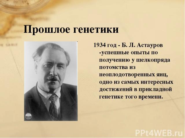 Прошлое генетики 1934 год - Б. Л. Астауров -успешные опыты по получению у шелкопряда потомства из неоплодотворенных яиц, одно из самых интересных достижений в прикладной генетике того времени.