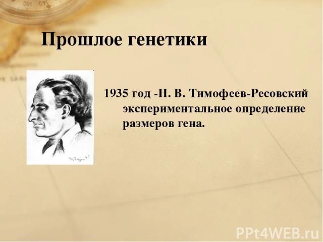 Прошлое генетики 1935 год -Н. В. Тимофеев-Ресовский экспериментальное определение размеров гена.