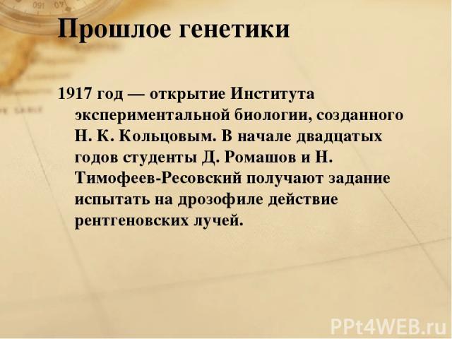 Прошлое генетики 1917 год — открытие Института экспериментальной биологии, созданного Н. К. Кольцовым. В начале двадцатых годов студенты Д. Ромашов и Н. Тимофеев-Ресовский получают задание испытать на дрозофиле действие рентгеновских лучей.