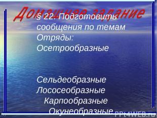 § 22. Подготовить сообщения по темам Отряды: Осетрообразные Сельдеобразные Лосос
