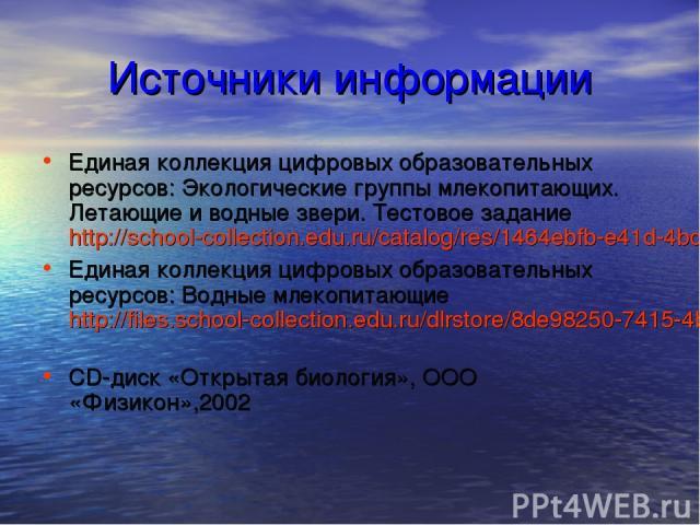Источники информации Единая коллекция цифровых образовательных ресурсов: Экологические группы млекопитающих. Летающие и водные звери. Тестовое задание http://school-collection.edu.ru/catalog/res/1464ebfb-e41d-4bc0-bdbb-bc1f36a32ba2/view/ Единая колл…