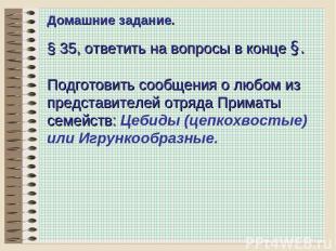 * Домашние задание. § 35, ответить на вопросы в конце §. Подготовить сообщения о