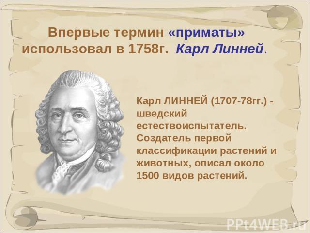 * Карл ЛИННЕЙ (1707-78гг.) - шведский естествоиспытатель. Создатель первой классификации растений и животных, описал около 1500 видов растений. Впервые термин «приматы» использовал в 1758г. Карл Линней.
