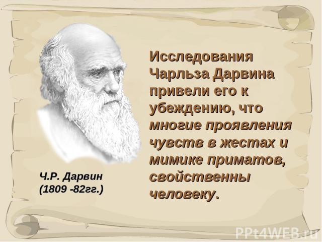 * Исследования Чарльза Дарвина привели его к убеждению, что многие проявления чувств в жестах и мимике приматов, свойственны человеку. Ч.Р. Дарвин (1809 -82гг.)
