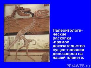 Палеонтологи-ческие раскопки -прямое доказательство существования динозавров на