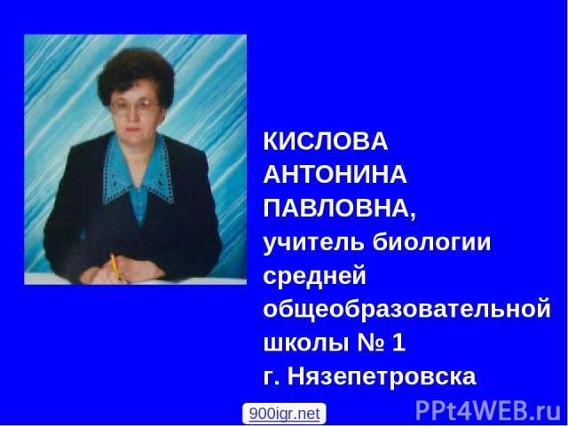 КИСЛОВА АНТОНИНА ПАВЛОВНА, учитель биологии средней общеобразовательной школы № 1 г. Нязепетровска 900igr.net
