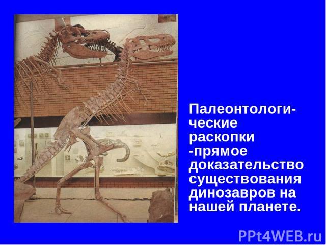 Палеонтологи-ческие раскопки -прямое доказательство существования динозавров на нашей планете.