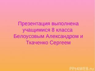 Презентация выполнена учащимися 8 класса Белоусовым Александром и Ткаченко Серге