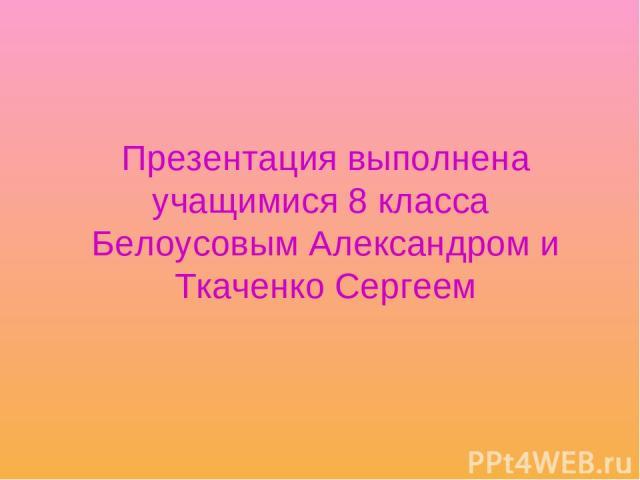 Презентация выполнена учащимися 8 класса Белоусовым Александром и Ткаченко Сергеем
