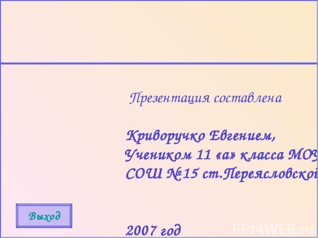 Презентация составлена Криворучко Евгением, Учеником 11 «а» класса МОУ СОШ № 15 ст.Переясловской 2007 год Выход