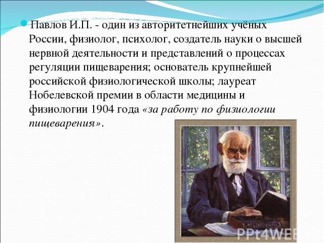 Павлов И.П. - один из авторитетнейших учёных России,физиолог, психолог, создатель науки овысшей нервной деятельности и представлений о процессах регуляции пищеварения; основатель крупнейшей российской физиологической школы; лауреат Нобелевской пре…