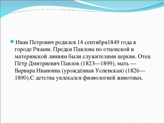 Иван Петрович родился 14сентября1849 годав городеРязани. Предки Павлова по отцовской и материнской линиям были служителями церкви. Отец Пётр Дмитриевич Павлов (1823—1899), мать— Варвара Ивановна (урождённая Успенская) (1826—1890).С детства увлек…