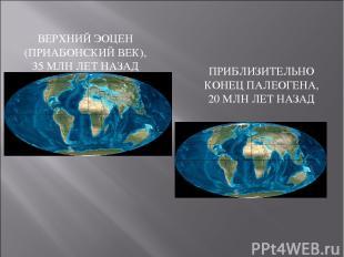 ВЕРХНИЙ ЭОЦЕН (ПРИАБОНСКИЙ ВЕК), 35 МЛН ЛЕТ НАЗАД ПРИБЛИЗИТЕЛЬНО КОНЕЦ ПАЛЕОГЕНА