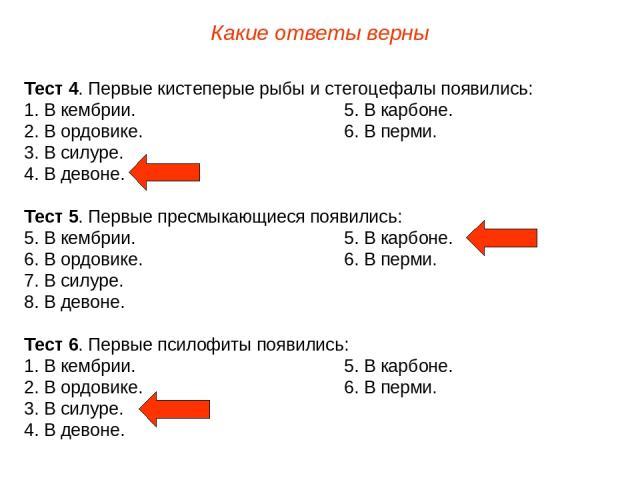 Тест 4. Первые кистеперые рыбы и стегоцефалы появились: 1. В кембрии. 5. В карбоне. 2. В ордовике. 6. В перми. 3. В силуре. 4. В девоне. Тест 5. Первые пресмыкающиеся появились: 5. В кембрии. 5. В карбоне. 6. В ордовике. 6. В перми. 7. В силуре. 8. …
