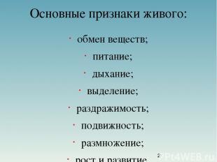 Основные признаки живого: обмен веществ; питание; дыхание; выделение; раздражимо
