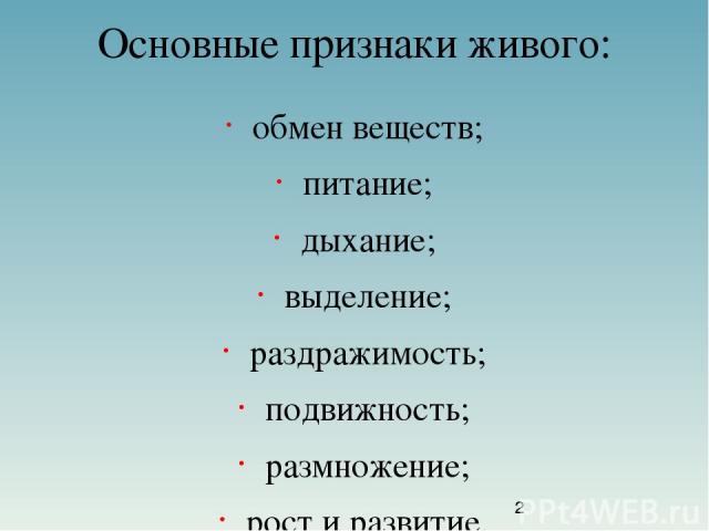 Основные признаки живого: обмен веществ; питание; дыхание; выделение; раздражимость; подвижность; размножение; рост и развитие.