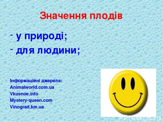 Значення плодів у природі; для людини; Інформаційні джерела: Animalworld.com.ua Vkusnoe.info Mystery-queen.com Vinograd.km.ua