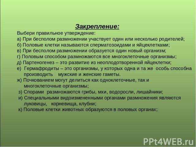 Закрепление: Выбери правильное утверждение: а) При бесполом размножении участвует один или несколько родителей; б) Половые клетки называются сперматозоидами и яйцеклетками; в) При бесполом размножении образуется один новый организм; г) Половым спосо…