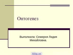 Онтогенез Выполнила: Семерня Лидия Михайловна. 900igr.net