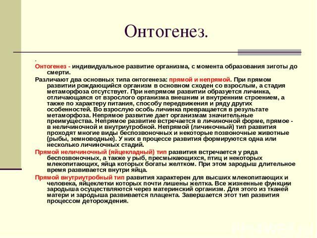 Онтогенез. . Онтогенез - индивидуальное развитие организма, с момента образования зиготы до смерти. Различают два основных типа онтогенеза: прямой и непрямой. При прямом развитии рождающийся организм в основном сходен со взрослым, а стадия метаморфо…
