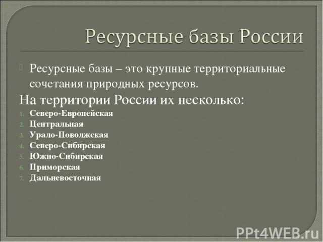 Ресурсные базы – это крупные территориальные сочетания природных ресурсов. На территории России их несколько: Северо-Европейская Центральная Урало-Поволжская Северо-Сибирская Южно-Сибирская Приморская Дальневосточная