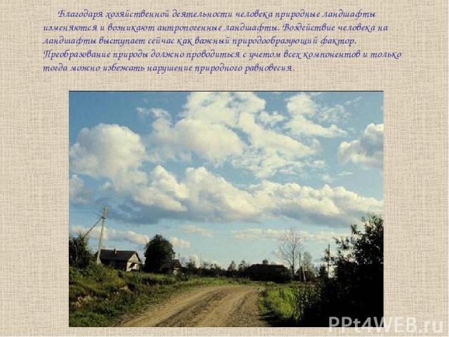 Благодаря хозяйственной деятельности человека природные ландшафты изменяются и возникают антропогенные ландшафты. Воздействие человека на ландшафты выступает сейчас как важный природообразующий фактор. Преобразование природы должно проводиться с уче…