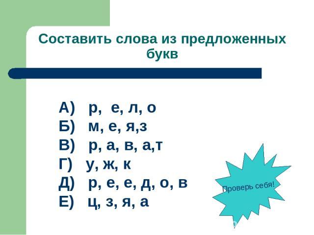 Составить слова из предложенных букв А) р, е, л, о Б) м, е, я,з В) р, а, в, а,т Г) у, ж, к Д) р, е, е, д, о, в Е) ц, з, я, а Проверь себя!