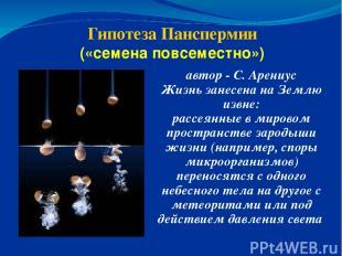 Гипотеза Панспермии («семена повсеместно») автор - С. Арениус Жизнь занесена на